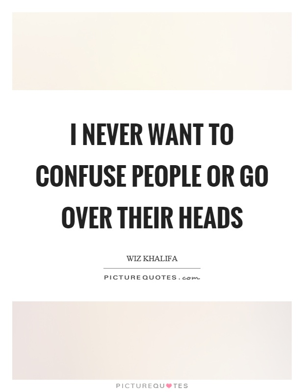 I never want to confuse people or go over their heads Picture Quote #1