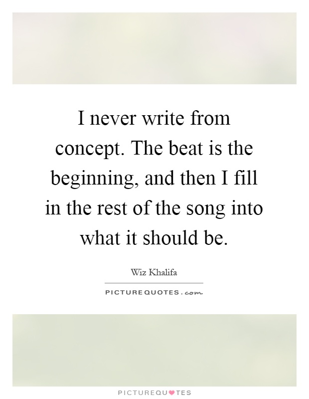 I never write from concept. The beat is the beginning, and then I fill in the rest of the song into what it should be Picture Quote #1
