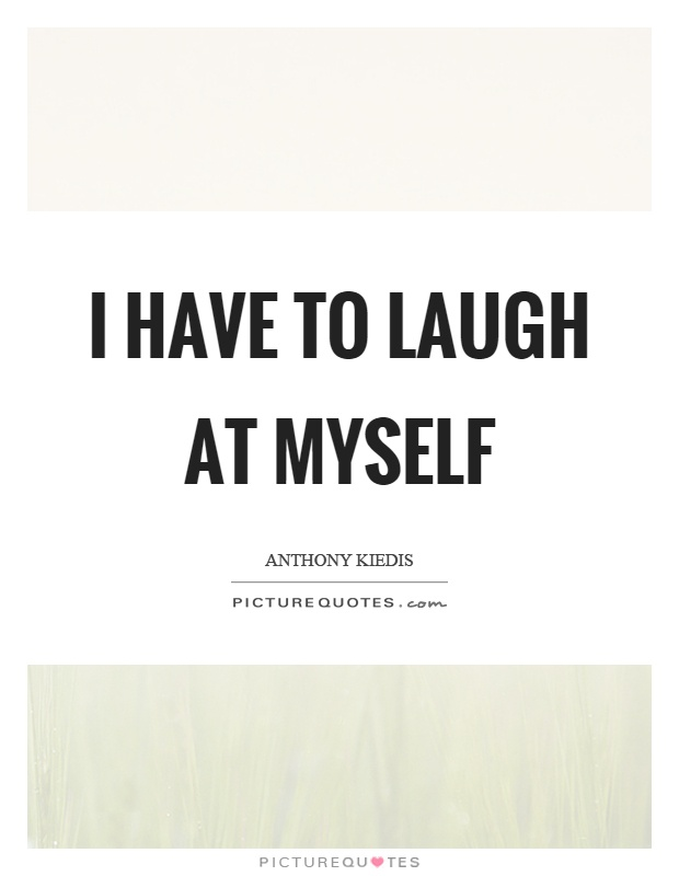 I have to laugh at myself Picture Quote #1