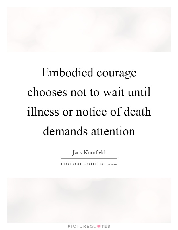Embodied courage chooses not to wait until illness or notice of death demands attention Picture Quote #1