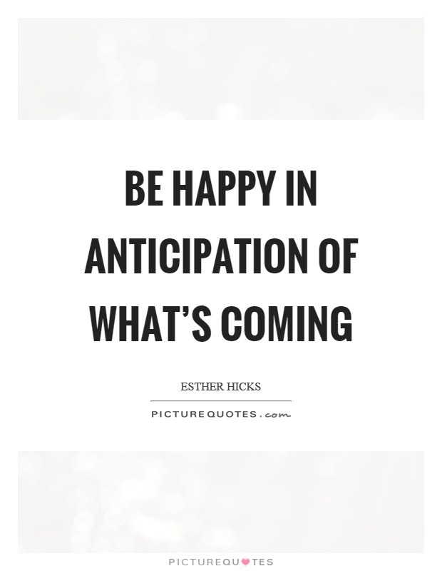Be happy in anticipation of what's coming Picture Quote #1