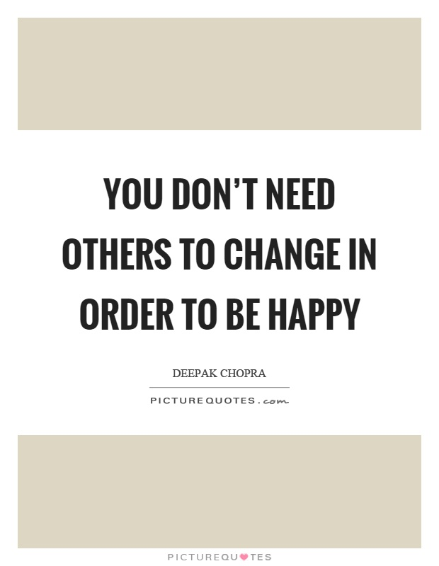 You don't need others to change in order to be happy Picture Quote #1