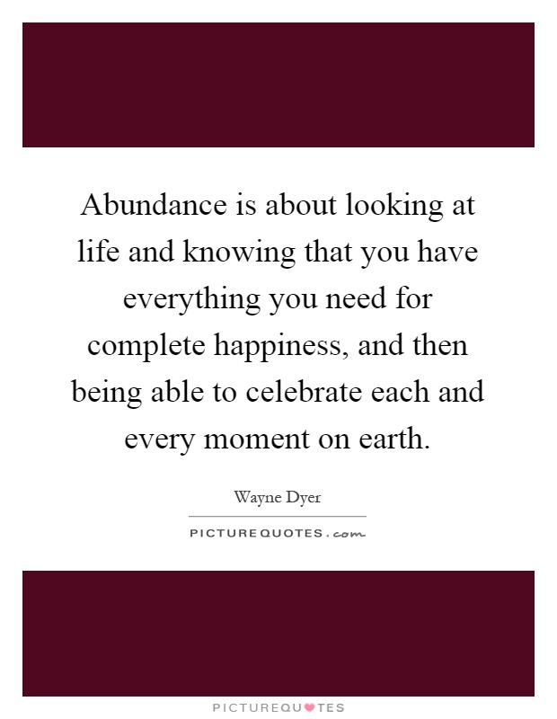 Abundance is about looking at life and knowing that you have everything you need for complete happiness, and then being able to celebrate each and every moment on earth Picture Quote #1