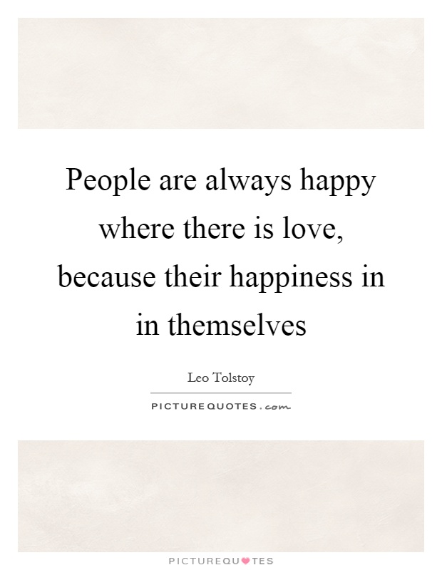 People are always happy where there is love, because their happiness in in themselves Picture Quote #1