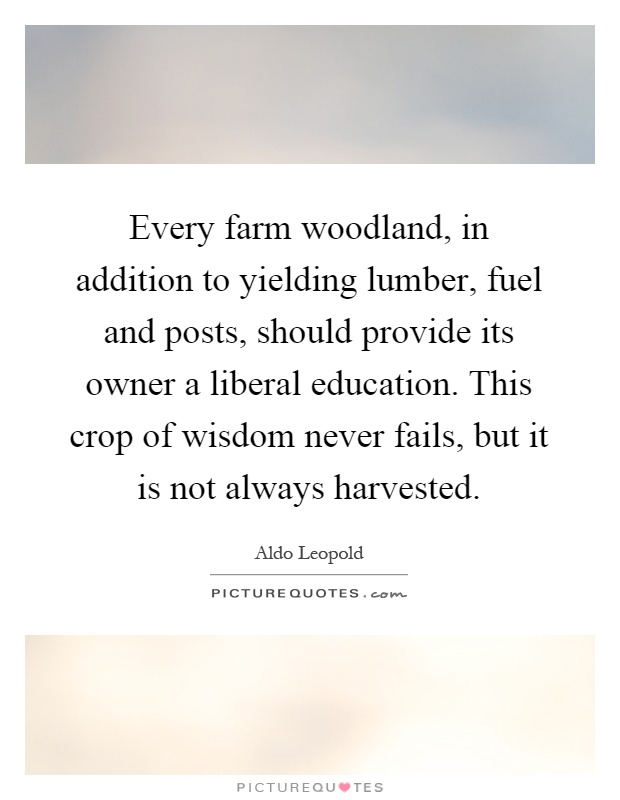 Every farm woodland, in addition to yielding lumber, fuel and posts, should provide its owner a liberal education. This crop of wisdom never fails, but it is not always harvested Picture Quote #1