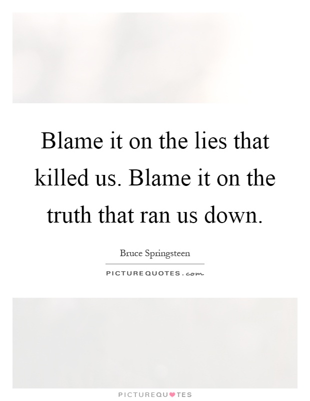 Blame it on the lies that killed us. Blame it on the truth that ran us down Picture Quote #1