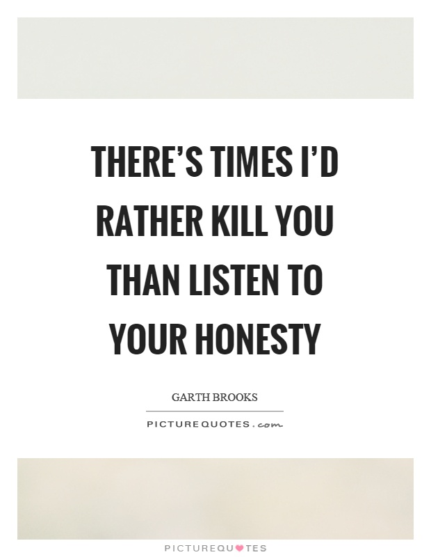 There's times I'd rather kill you than listen to your honesty Picture Quote #1