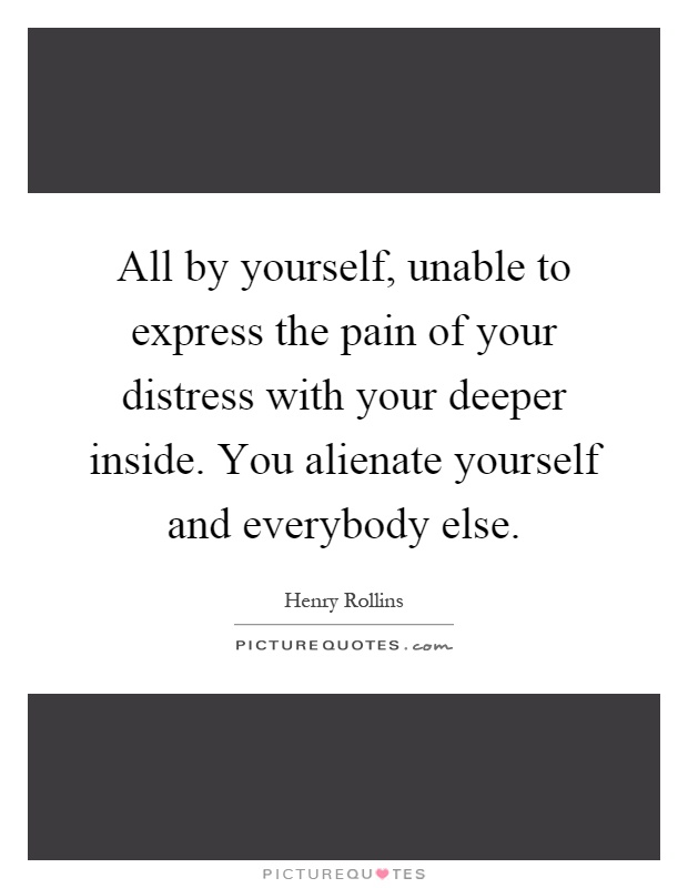 All by yourself, unable to express the pain of your distress with your deeper inside. You alienate yourself and everybody else Picture Quote #1