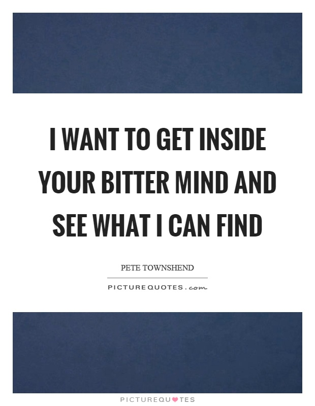 I want to get inside your bitter mind and see what I can find Picture Quote #1