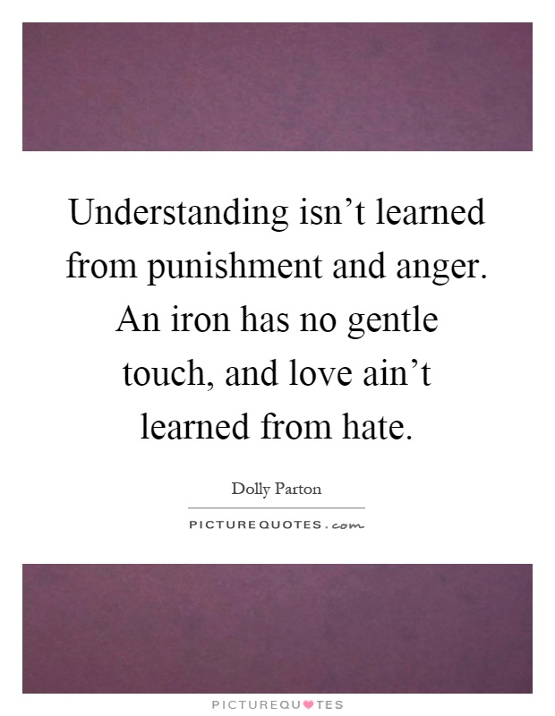 Understanding isn't learned from punishment and anger. An iron has no gentle touch, and love ain't learned from hate Picture Quote #1