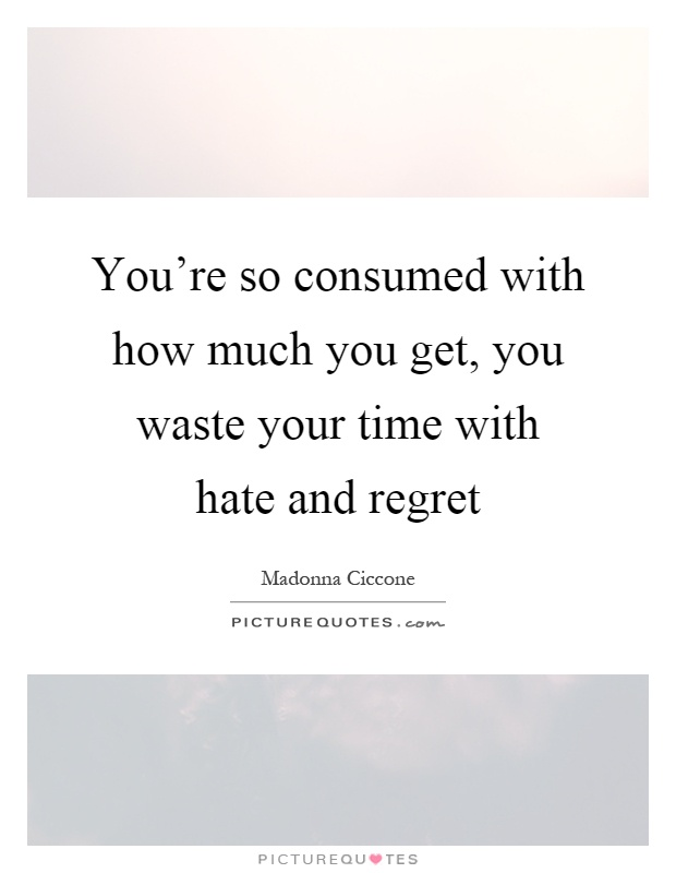 You're so consumed with how much you get, you waste your time with hate and regret Picture Quote #1