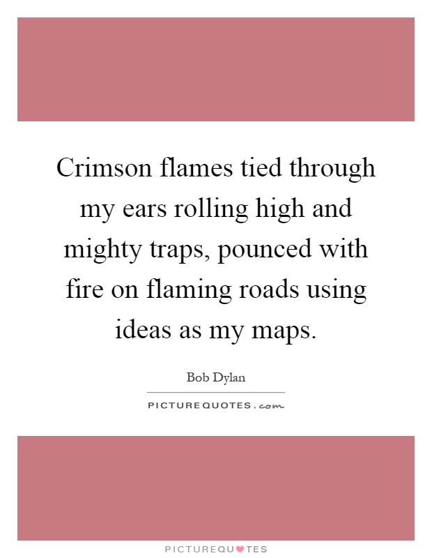 Crimson flames tied through my ears rolling high and mighty traps, pounced with fire on flaming roads using ideas as my maps Picture Quote #1