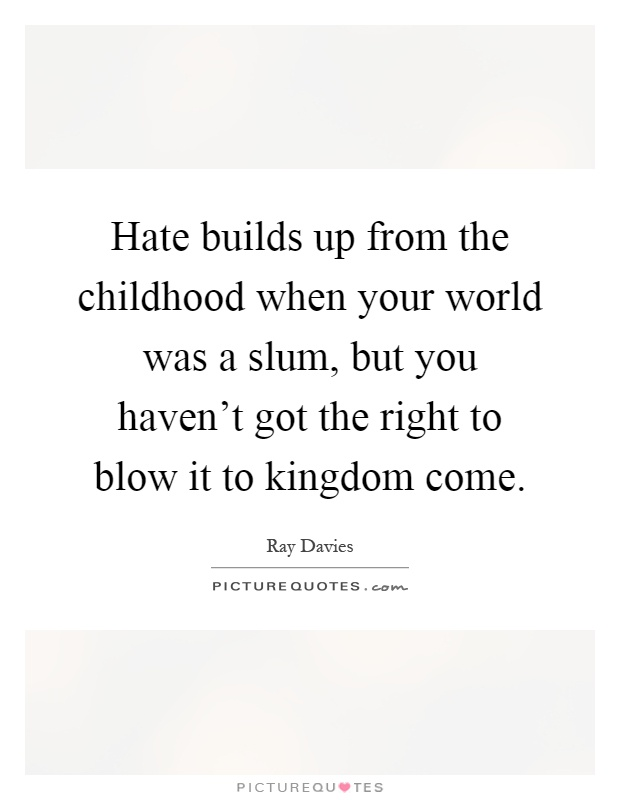 Hate builds up from the childhood when your world was a slum, but you haven't got the right to blow it to kingdom come Picture Quote #1