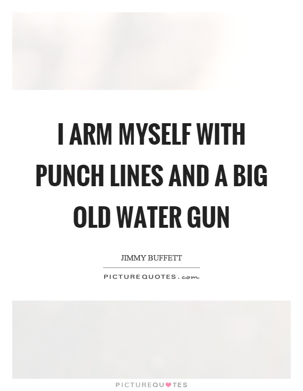 I arm myself with punch lines and a big old water gun Picture Quote #1