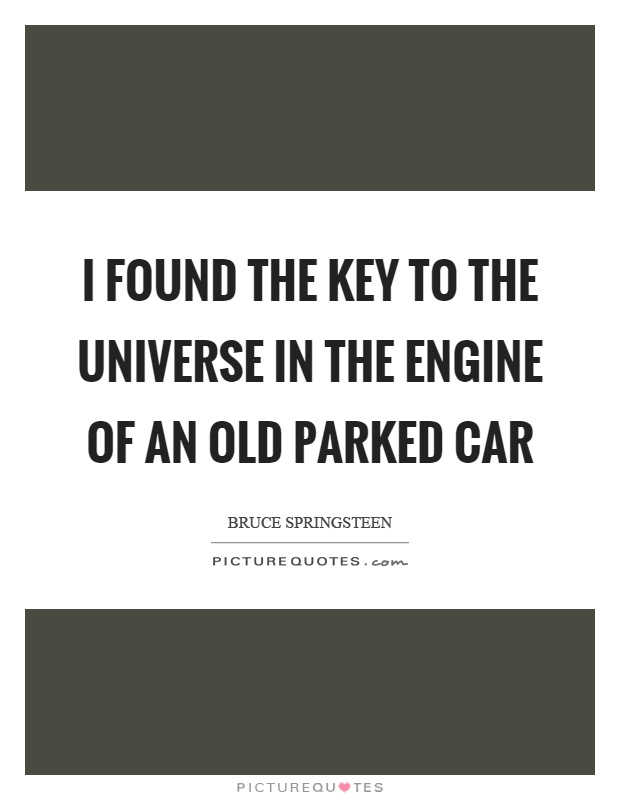 I found the key to the universe in the engine of an old parked car Picture Quote #1