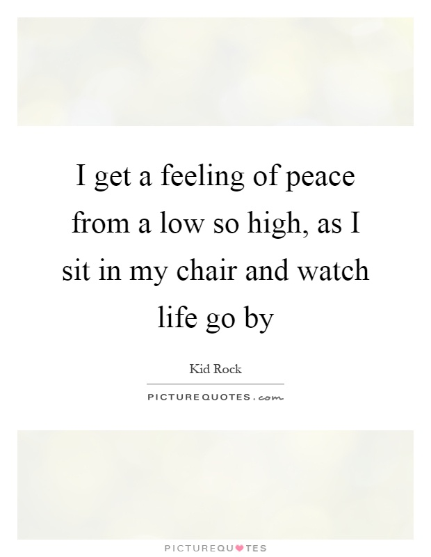 I get a feeling of peace from a low so high, as I sit in my chair and watch life go by Picture Quote #1