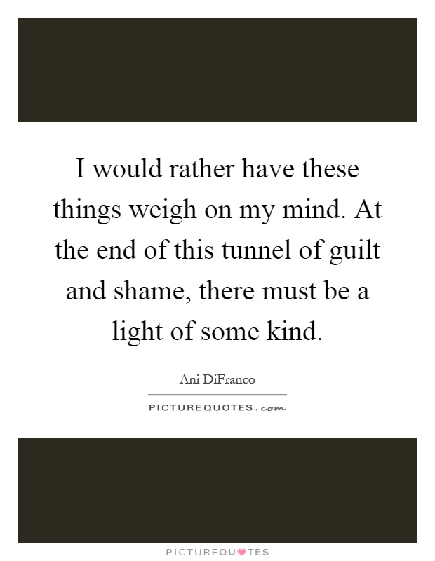 I would rather have these things weigh on my mind. At the end of this tunnel of guilt and shame, there must be a light of some kind Picture Quote #1