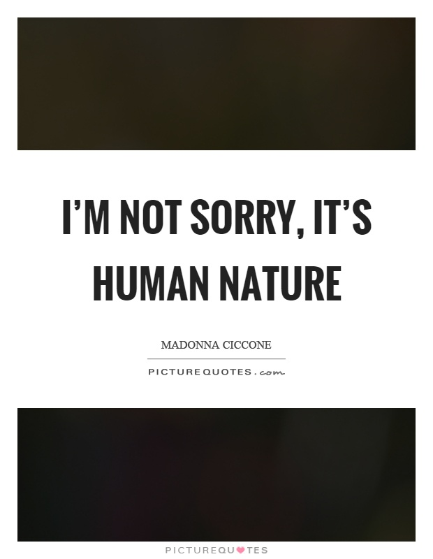 I'm not sorry, it's human nature Picture Quote #1