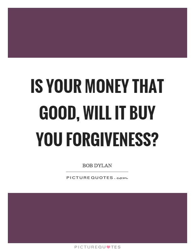 Is your money that good, will it buy you forgiveness? Picture Quote #1