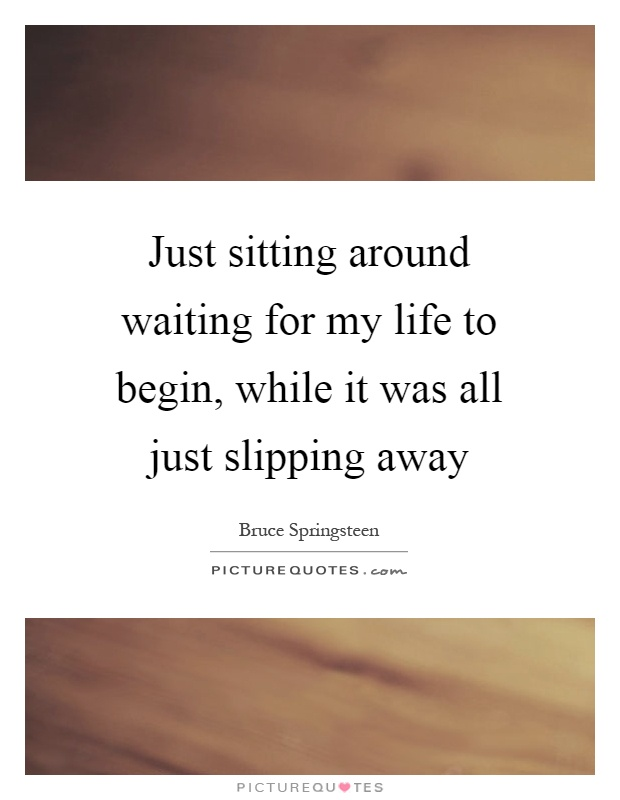 Just sitting around waiting for my life to begin, while it was all just slipping away Picture Quote #1