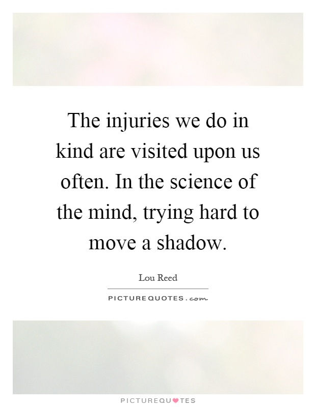 The injuries we do in kind are visited upon us often. In the science of the mind, trying hard to move a shadow Picture Quote #1
