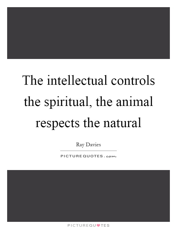 The intellectual controls the spiritual, the animal respects the natural Picture Quote #1