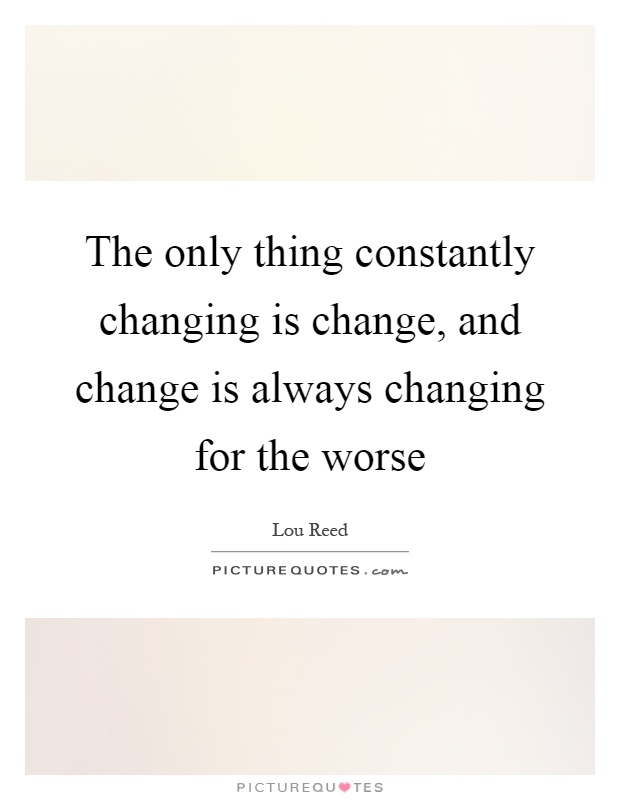 The only thing constantly changing is change, and change is always changing for the worse Picture Quote #1