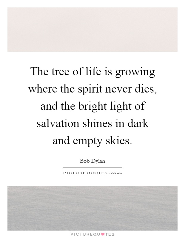 The tree of life is growing where the spirit never dies, and the bright light of salvation shines in dark and empty skies Picture Quote #1