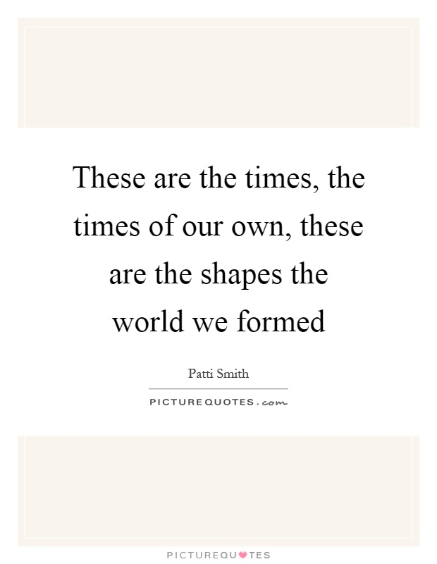 These are the times, the times of our own, these are the shapes the world we formed Picture Quote #1