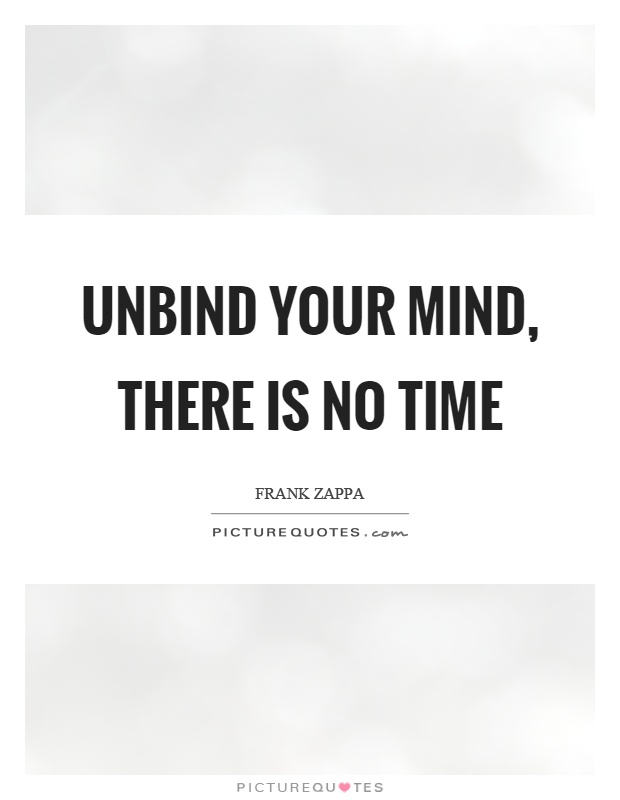 Unbind your mind, there is no time Picture Quote #1