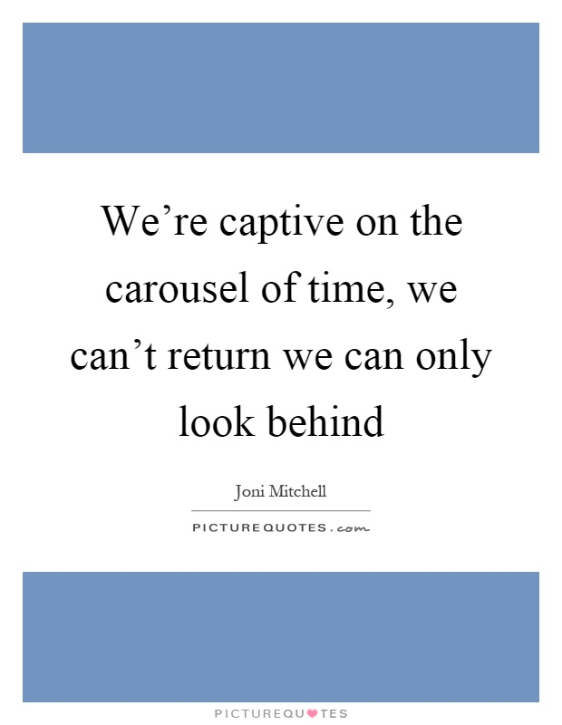 We're captive on the carousel of time, we can't return we can only look behind Picture Quote #1