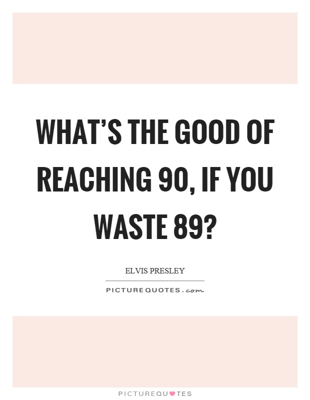What's the good of reaching 90, if you waste 89? Picture Quote #1