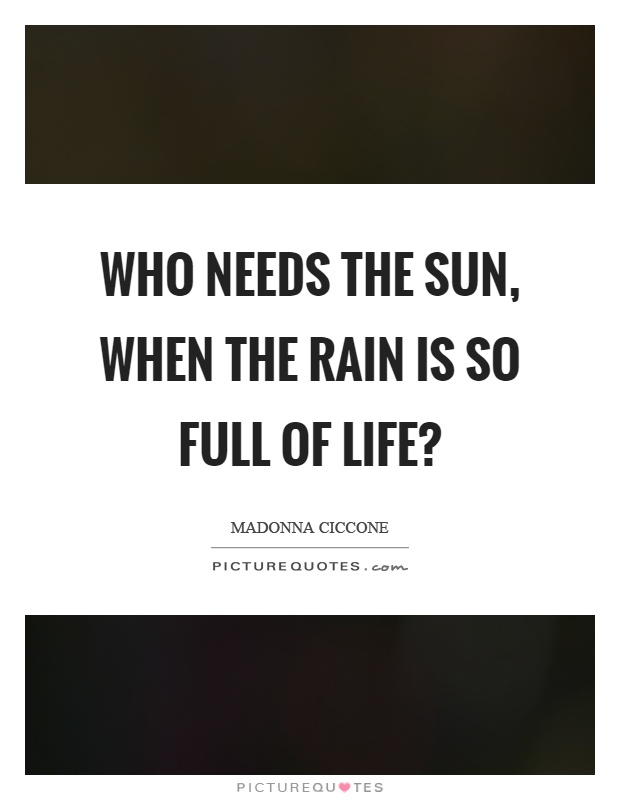 Who needs the sun, when the rain is so full of life? Picture Quote #1