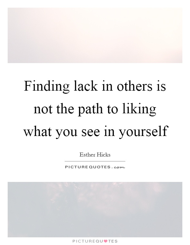 Finding lack in others is not the path to liking what you see in yourself Picture Quote #1