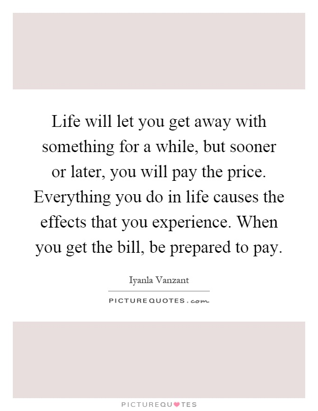 Life will let you get away with something for a while, but sooner or later, you will pay the price. Everything you do in life causes the effects that you experience. When you get the bill, be prepared to pay Picture Quote #1