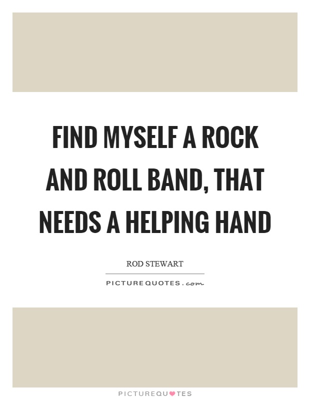Find myself a rock and roll band, that needs a helping hand Picture Quote #1