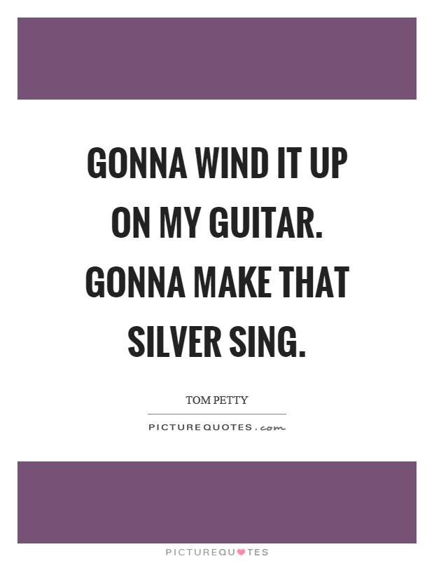 Gonna wind it up on my guitar. Gonna make that silver sing Picture Quote #1