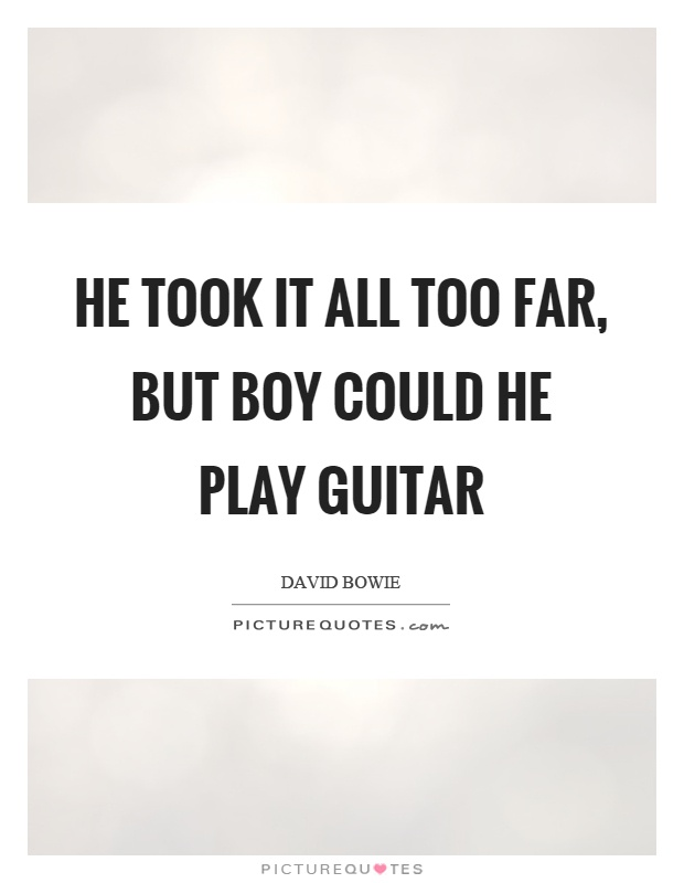 He took it all too far, but boy could he play guitar Picture Quote #1