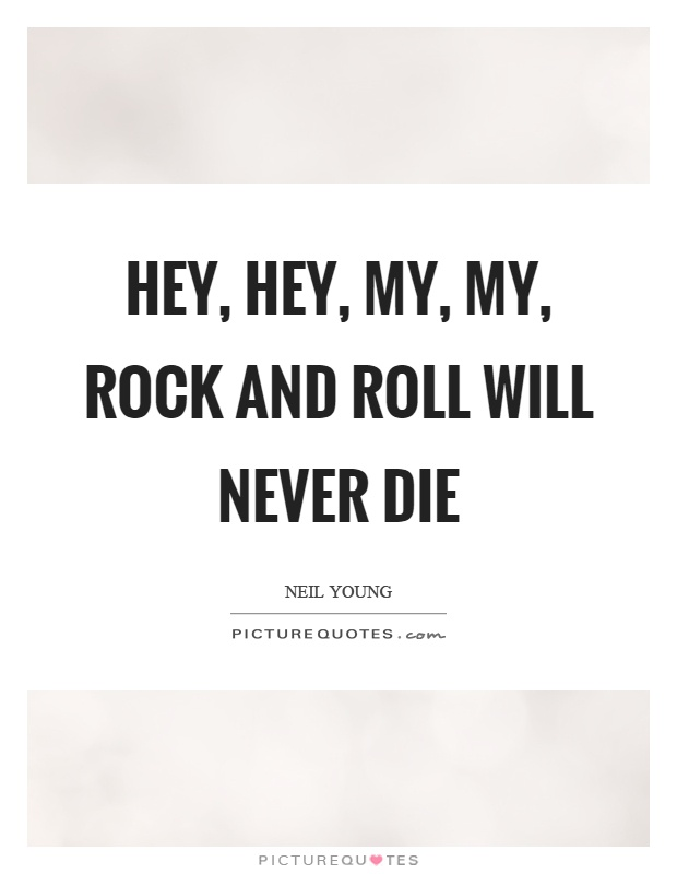 Hey, hey, my, my, rock and roll will never die Picture Quote #1