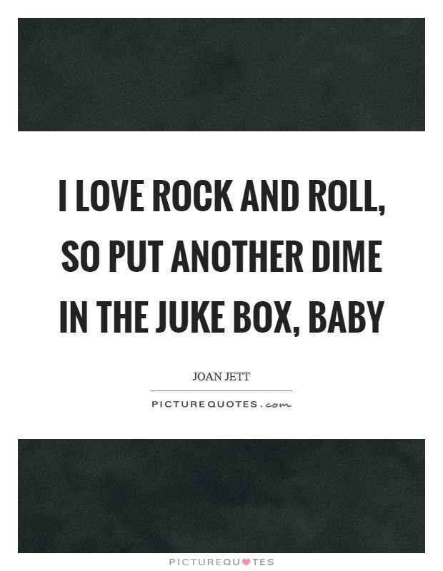 I love rock and roll, so put another dime in the juke box, baby Picture Quote #1