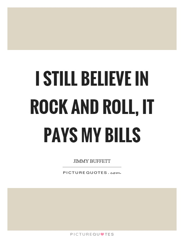 I still believe in rock and roll, it pays my bills Picture Quote #1