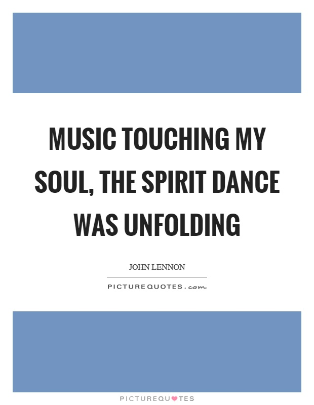 Music touching my soul, the spirit dance was unfolding Picture Quote #1