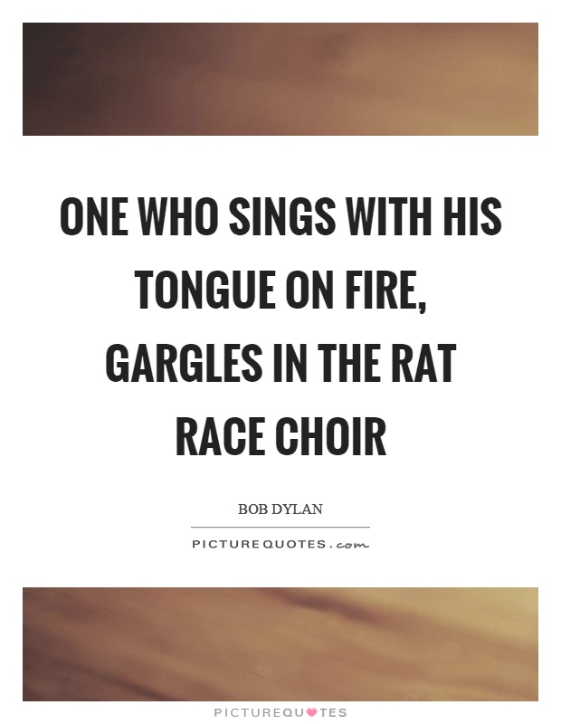 One who sings with his tongue on fire, gargles in the rat race choir Picture Quote #1
