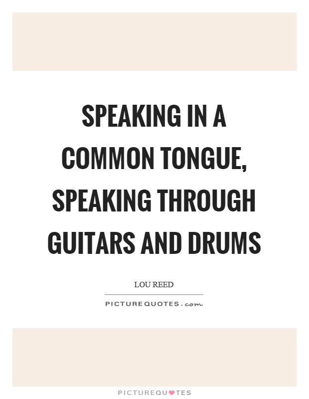 Speaking in a common tongue, speaking through guitars and drums Picture Quote #1