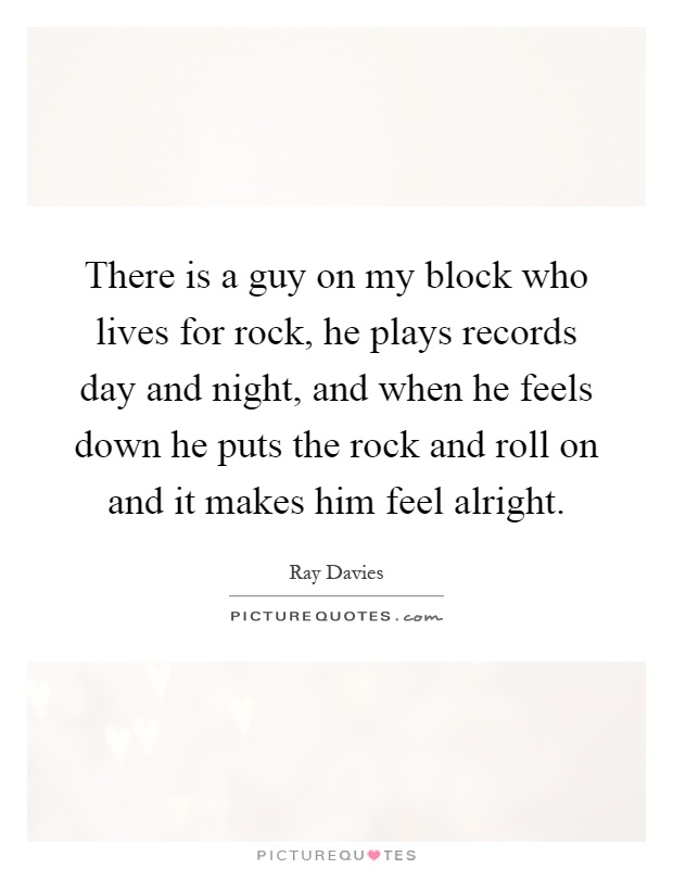 There is a guy on my block who lives for rock, he plays records day and night, and when he feels down he puts the rock and roll on and it makes him feel alright Picture Quote #1