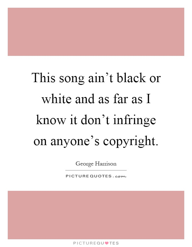 This song ain't black or white and as far as I know it don't infringe on anyone's copyright Picture Quote #1