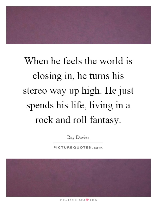 When he feels the world is closing in, he turns his stereo way up high. He just spends his life, living in a rock and roll fantasy Picture Quote #1