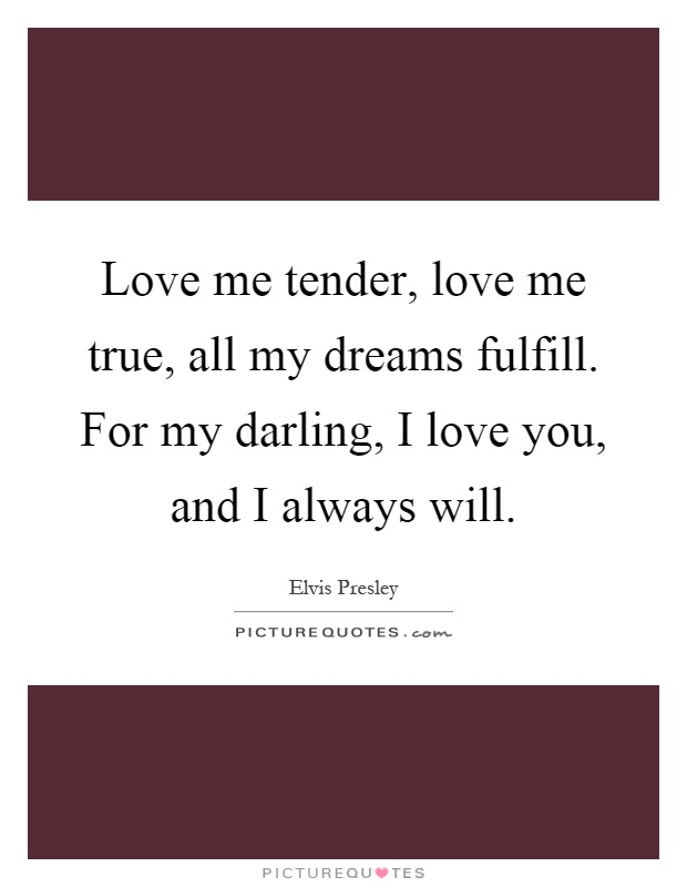 Love me tender, love me true, all my dreams fulfill. For my darling, I love you, and I always will Picture Quote #1