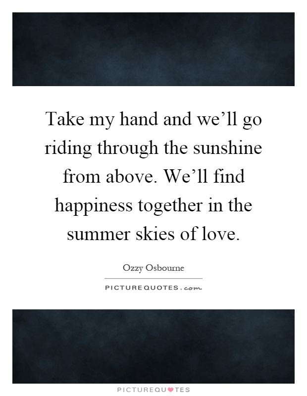 Take my hand and we'll go riding through the sunshine from above. We'll find happiness together in the summer skies of love Picture Quote #1