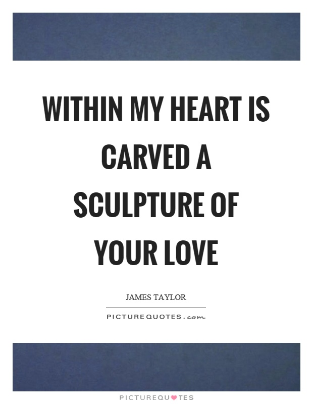Within my heart is carved a sculpture of your love Picture Quote #1